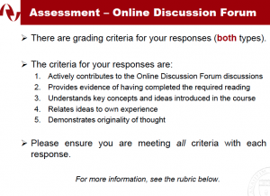 Assessment –Online Discussion Forum There are grading criteria for your responses(both types). The criteria for your responses are: 1.Actively contributes to the Online Discussion Forum discussions 2.Provides evidence of having completed the required reading 3.Understands key concepts and ideas introduced in the course 4.Relates ideas to own experience 5.Demonstrates originality of thought Please ensure you are meeting all criteria with each response. For more information,see the rubric below.